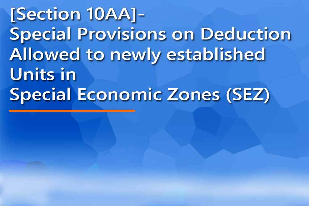 [Section 10AA]- Special Provisions on Deduction Allowed to newly established Units in Special Economic Zones (SEZ)