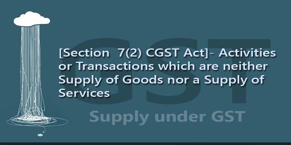 [Section  7(2) CGST Act]- Activities or Transactions which are neither Supply of Goods nor a Supply of Services