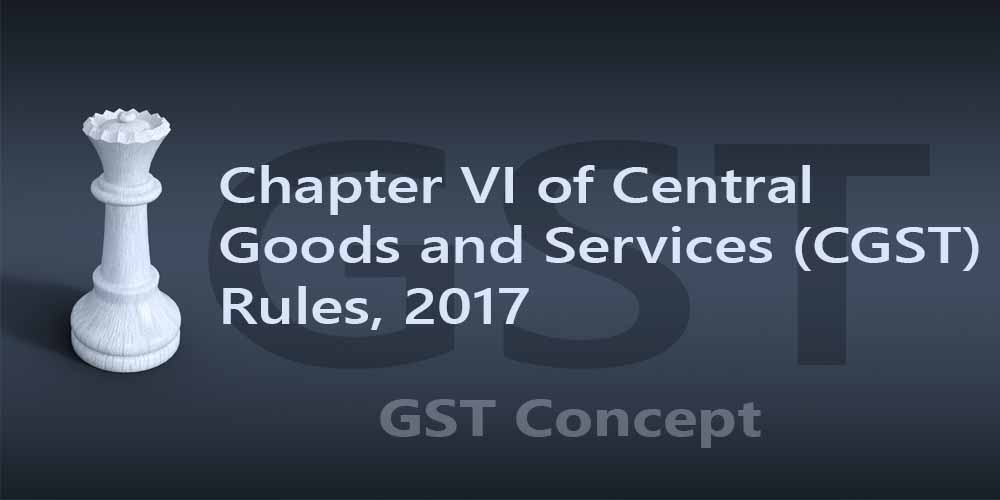 Chapter VI of Central Goods and Services (CGST) Rules, 2017