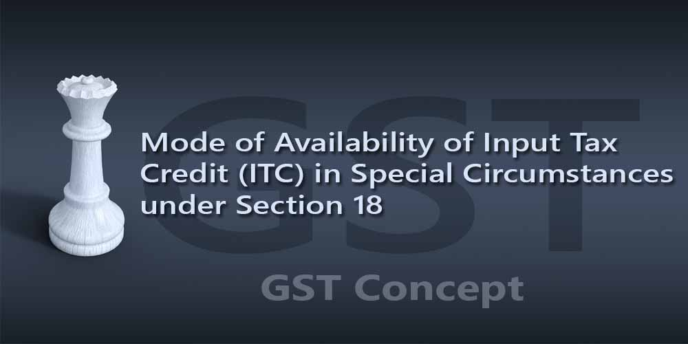 [Section 18] Mode of Availability of Input Tax Credit (ITC) in Special Circumstances under