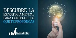 Descubre la estrategia mental para conseguir lo que te propongas