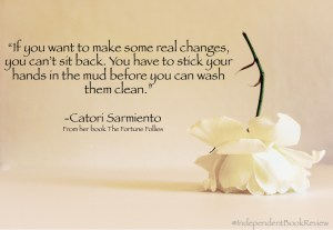 "This is a quote from author Catori Sarmiento from her novel The Fortune Follies. ""You have to stick your hand in the mud before you can wash them clean."""