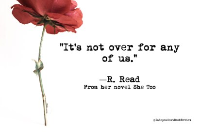 """It's not over for any of us"" is a quote from R. Read's novel She Too"