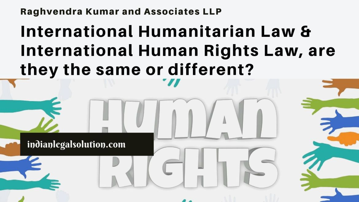 International Humanitarian Law & International Human Rights Law, are they the same or different?