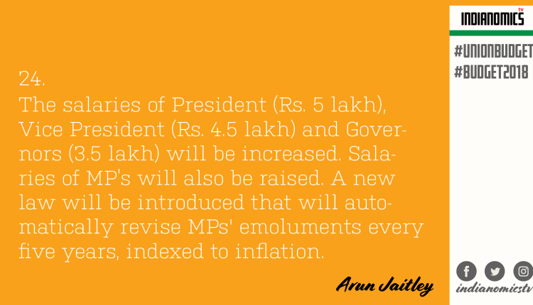 The salaries of President (Rs. 5 lakh), Vice President (Rs. 4.5 lakh) and Governors (3.5 lakh) will be increased. Salaries of MP's will also be raised. A new law will be introduced that will automatically revise MPs' emoluments every five years, indexed to inflation.