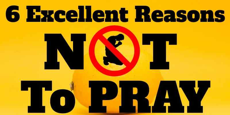 6 Excellent Reasons Not To Pray