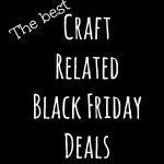The Best Craft Related Black Friday Deals