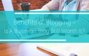 benefits of blogging - is a blog still worth it.