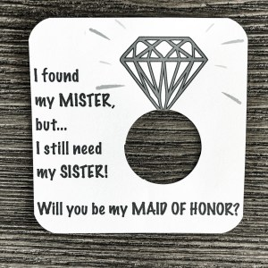 I found my mister, but I still need my sister! Will you be my maid of maid of honor? Plain white card stock