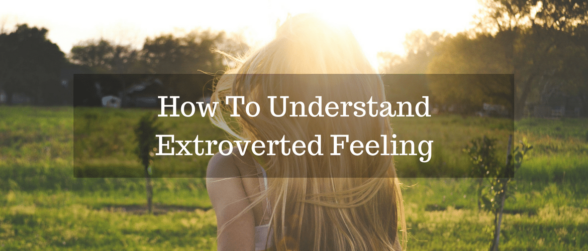 How To Understand Extroverted Feeling