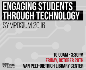 Engaging Students Through Technology Symposium 2016, 10:00am-3:00pm, Friday, October 28th, Van Pelt-Dietrich Library Center
