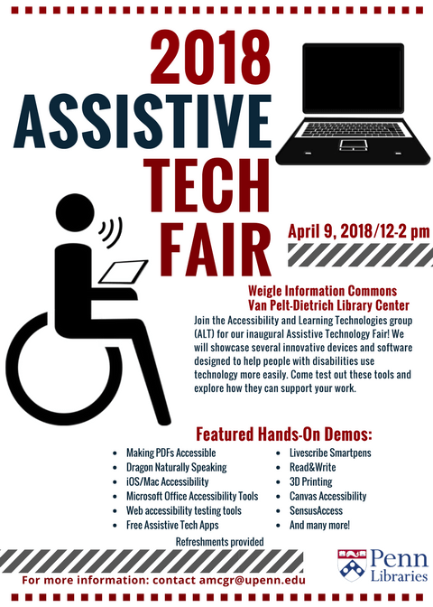 2018 Assistive Tech Fair event information. The Assistive Tech Fair is on Monday, April 9th from 12pm to 2pm in the Weigle Information Commons, which is on the first floor of the Van Pelt-Dietrich Library Center. The Fair will showcase several innovative devices and software designed to help people with disabilities use technology more easily. Please come test out these tools and explore how they can support your work. The Fair will offer hands-on demos of the following tools: making accessible PDFs, Dragon Naturally Speaking, iOS/Mac Accessibility, Microsoft Office Accessibility Tools, Web Accessibility Testing Tools, Free Assistive Tech Apps, Livescribe Smartpens, Read&Write, 3D Printing, Canvas Accessibility, SensusAccess, and many more! Refreshments will be provided. For questions or more information, please contact Alice McGrath, Postdoctoral Fellow for Accessibility at the Penn Libraries (amcgr@upenn.edu).