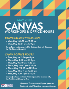 Canvas Basics Workshops: Wednesday, May 16th, 10-11:30am, Wednesday, May 23rd, 1-2:30pm; Canvas Basics workshops are held in Goldstein Electronic Classroom, Room 114, Van Pelt-Dietrich Library. Canvas Office Hours: Tuesday, May 1st, 12:30-2pm; Thursday, May 3rd, 2-3:30pm; Wednesday, May 9th, 10-11:30am; Thursday, May 10th, 2-3:30pm; Thursday, May 17th, 10-11:30am; Tuesday, May 22nd, 11am-12:30pm; Wednesday, May 30th, 1-2:30pm; Canvas office hours are held in the Weigle Information Commons, Room 129, Van Pelt-Dietrich Library. Questions? Contact: canvas@pobox.upenn.edu. Register at http://libcal.library.upenn.edu/canvas