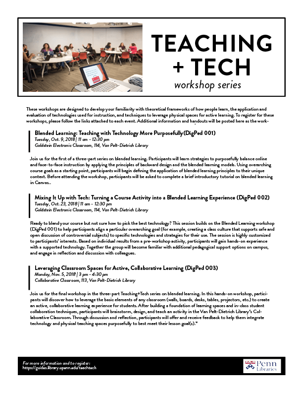 These workshops are designed to develop your familiarity with theoretical frameworks of how people learn, the application and evaluation of technologies used for instruction, and techniques to leverage physical spaces for active learning. To register for these workshops, please follow the links attached to each event. Blended Learning: Teaching with Technology More Purposefully (DigPed 001) Tuesday, Oct. 9, 2018, 11 am - 12:30 pm Goldstein Electronic Classroom, 114, Van Pelt-Dietrich Library Join us for the first of a three-part series on blended learning. Participants will learn strategies to purposefully balance online and face-to-face instruction by applying the principles of backward design and the blended learning models. Using overarching course goals as a starting point, participants will begin defining the application of blended learning principles to their unique context. Before attending the workshop, participants will be asked to complete a brief introductory tutorial on blended learning in Canvas. Mixing It Up with Tech: Turning a Course Activity into a Blended Learning Experience (DigPed 002) Tuesday, Oct. 23, 2018, 11 am - 12:30 pm Goldstein Electronic Classroom, 114, Van Pelt-Dietrich Library Ready to blend your course but not sure how to pick the best technology? This session builds on the Blended Learning workshop (DigPed 001) to help participants align a particular overarching goal (for example, creating a class culture that supports safe and open discussion of controversial subjects) to specific technologies and strategies for their use. The session is highly customized to participants' interests. Based on individual results from a pre-workshop activity, participants will gain hands-on experience with a supported technology. Together the group will become familiar with additional pedagogical support options on campus, and engage in reflection and discussion with colleagues. Leveraging Classroom Spaces for Active, Collaborative Learning (DigPed 003) Monday, Nov. 5, 2018, 3 pm - 4:30 pm Collaborative Classroom, 113, Van Pelt-Dietrich Library Join us for the final workshop in the three-part Teaching+Tech series on blended learning. In this hands-on workshop, participants will discover how to leverage the basic elements of any classroom (walls, boards, desks, tables, projectors, etc.) to create an active, collaborative learning experience for students. After building a foundation of learning spaces and in-class student collaboration techniques, participants will brainstorm, design, and teach an activity in the Van Pelt-Dietrich Library's Collaborative Classroom. Through discussion and reflection, participants will offer and receive feedback to help them integrate technology and physical teaching spaces purposefully to best meet their lesson goal(s).