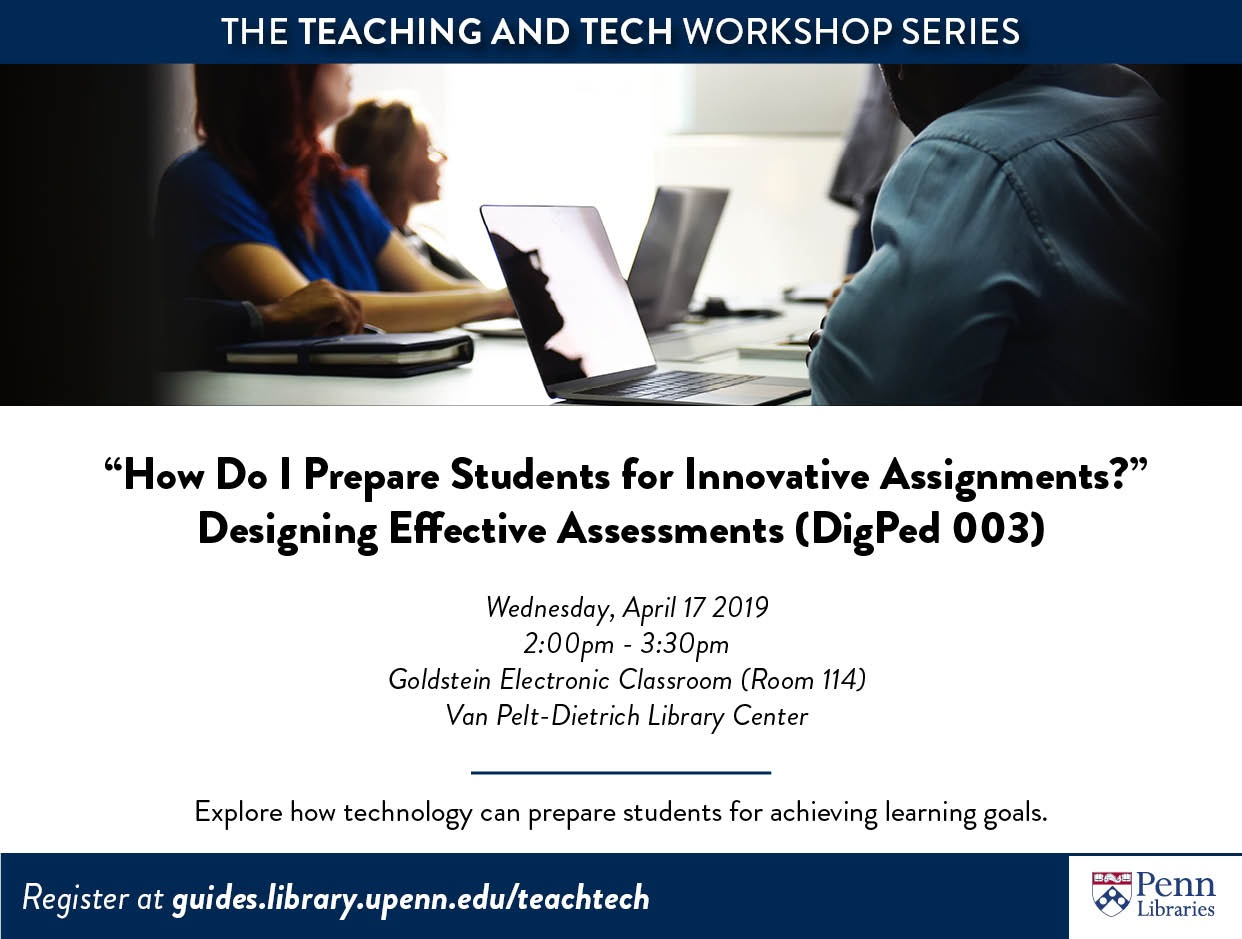 "The Teaching and Tech Workshop Series ""How Do I Prepare Students for Innovative Assignments?"" Designing Effective Assessments (DigPed 003) Wednesday, April 17, 2019 2:00pm-3:30pm Goldstein Electronic Classroom (Room 114) Van Pelt-Dietrich Library Center Explore how technology can prepare students for achieving learning goals Register at guides.library.upenn.edu/teachtech"