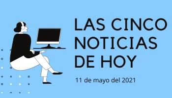 noticias martes 11 de mayo de 2021
