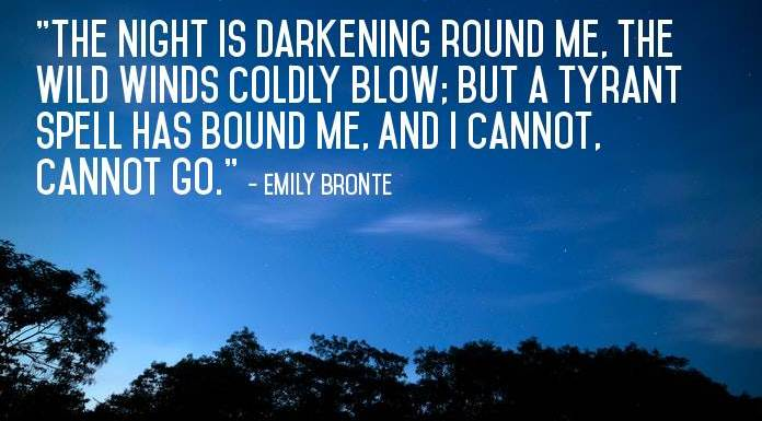"""The night is darkening round me, The wild winds coldly blow; But a tyrant spell has bound me, And I cannot, cannot go."" - Emily Bronte"