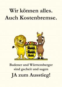 Wir können alles. Auch Kostenbremse. Badener und Württemberger sind gscheit und sagen JA zum Ausstieg!