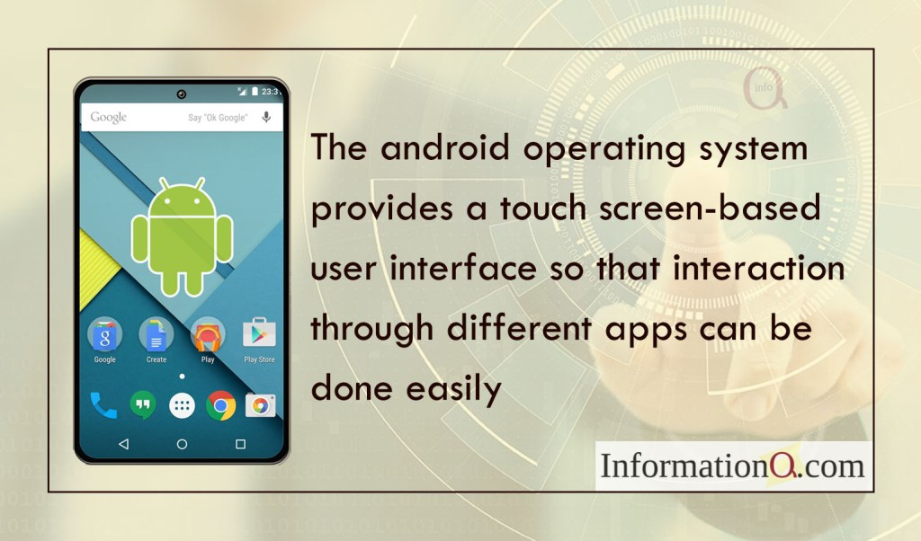 The android operating system provides a touch screen-based user interface so that interaction through different apps can be done easily.