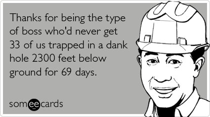 someecards.com - Thanks for being the type of boss who'd never get 33 of us trapped in a dank hole 2300 feet below ground for 69 days