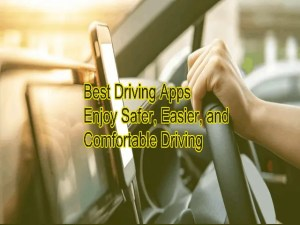 Best Driving Apps 2021 – Enjoy Safer, Easier, and Comfortable Driving