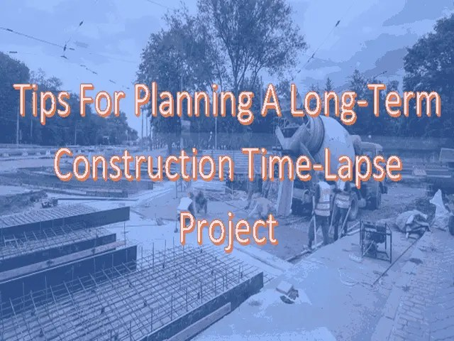 4 Tips For Planning A Long-Term Construction Time-lapse Project