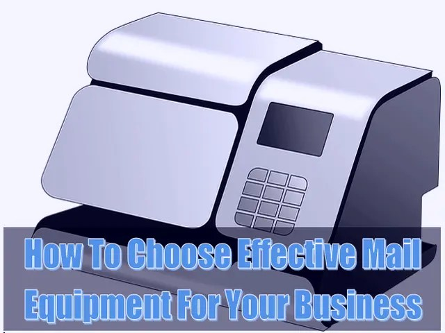 How To Choose Effective Mail Equipment For Your Business