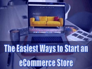 The Easiest Ways to Start an eCommerce Store
