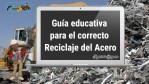 Guía educativa para el correcto Reciclaje del Acero