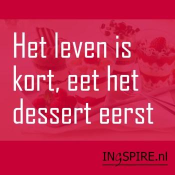 Spreuk : Het leven is kort, eet het dessert eerst