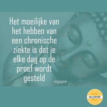 Citaat ingspire.nl: Het moeilijke van het hebben van een chronische ziekte is dat je elke dag op de proef wordt gesteld