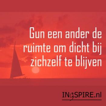 Mooie woorden: Gun een ander de ruimte om dicht bij zichzelf te blijven   ingezonden spreuk www.ingspire.nl