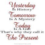 Gisteren is verleden tijd, Morgen is een mysterie, Vandaag is een cadeau, dat is waarom ze het Hier en Nu noemen
