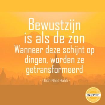 Citaat van spiritueel leider Thich Nhat Hanh: Bewustzijn is als de zon. Wanneer deze schijnt op dingen, worden ze getransformeerd | bron ingspire