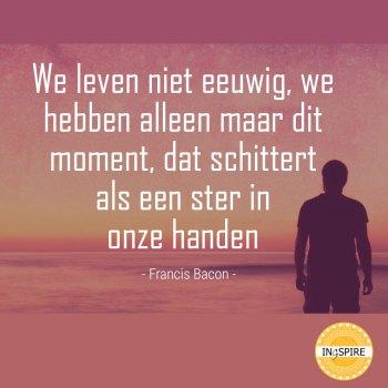 We leven niet eeuwig, we hebben alleen maar dit moment, dat schittert als een ster in onze handen - Citaat van Francis Bacon op ingspire.nl