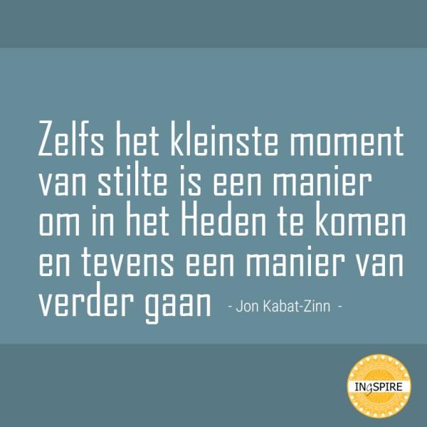Zelf het kleinste moment van stilte is een manier om in het Heden te komen en tevens een manier van verder gaan - Citaat van Jon Kabat Zinn op ingspire.nl