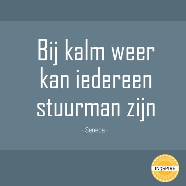 Bij kalm weer kan iedereen stuurman zijn -  mooi citaat van Seneca op ingspire.nl