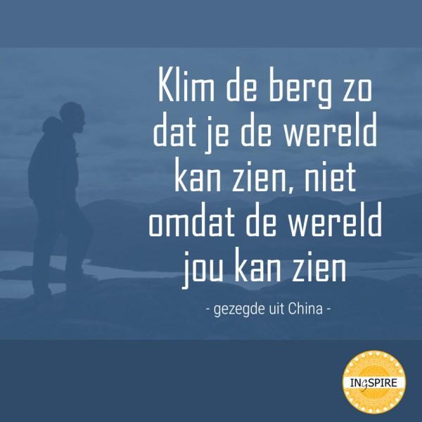 Chinees gezegde: Klim de berg zo dat je de wereld kan zien, niet omdat de wereld jou kan zien