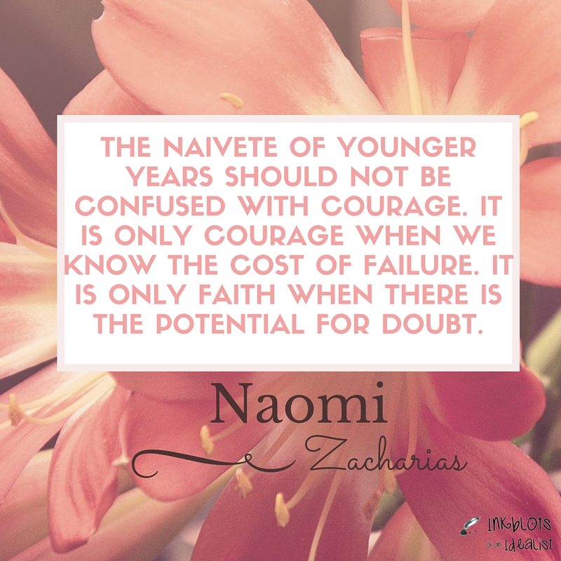 """The NAIVETE of younger years should not be confused with courage. It is only courage when we know the cost of failure. it is only faith when there is the potential for doubt.""Naomi Zacharias"