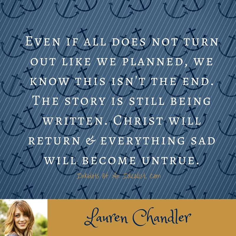 """Even if all does not turn out like we planned, we know this isn't the end. The story is still being written. Christ will return & everything sad will become untrue."" Lauren Chandler"