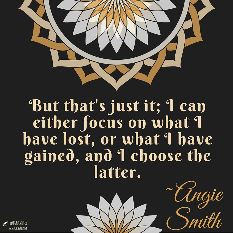 But that's just it; I can either focus on what I have lost, or what I have gained, and I choose the latter. Angie Smith