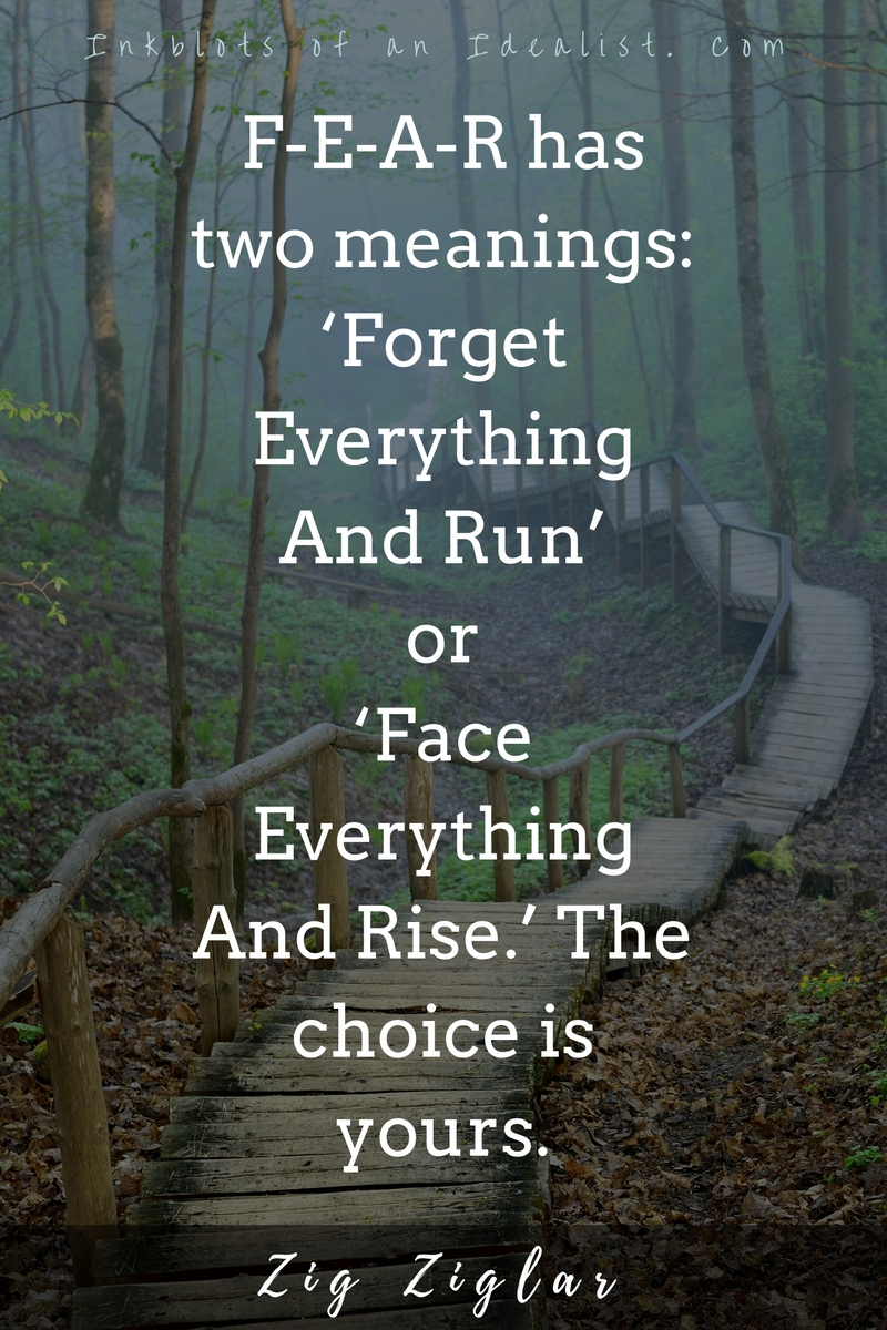 F-E-A-R has two meanings: 'forget everything and run' or 'face everything and rise.' The choice is yours. -Zig Ziglar