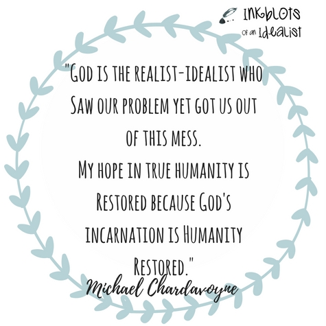 God is the realist-idealist who saw our problem yet got us out of this mess. My hope in true humanity is restored because God's incarnation is humanity restored. -Michael Chardavoyne