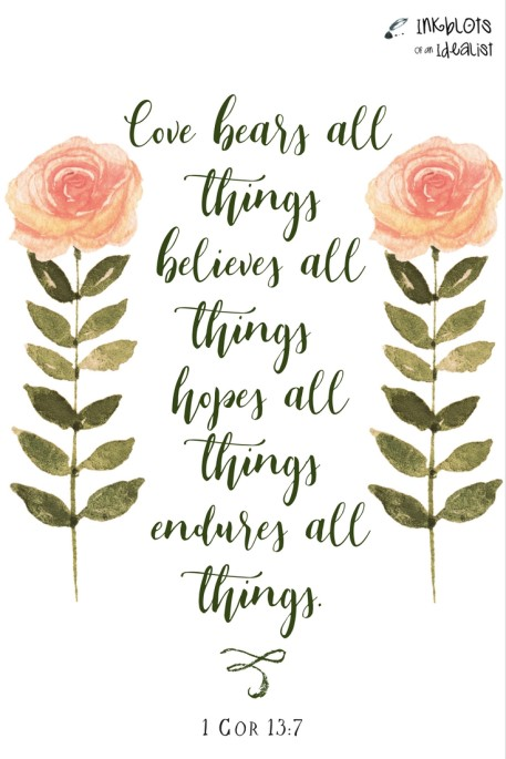 """Love bears all things, believes all things, hopes all things, endures all things."" -1Cor. 13:7"