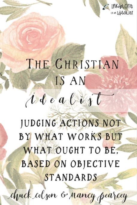 """The Christian is an idealist, judging actions not by what works but what ought to be, based on objective standards."" Chuck Colson & Nancy Pearcey"