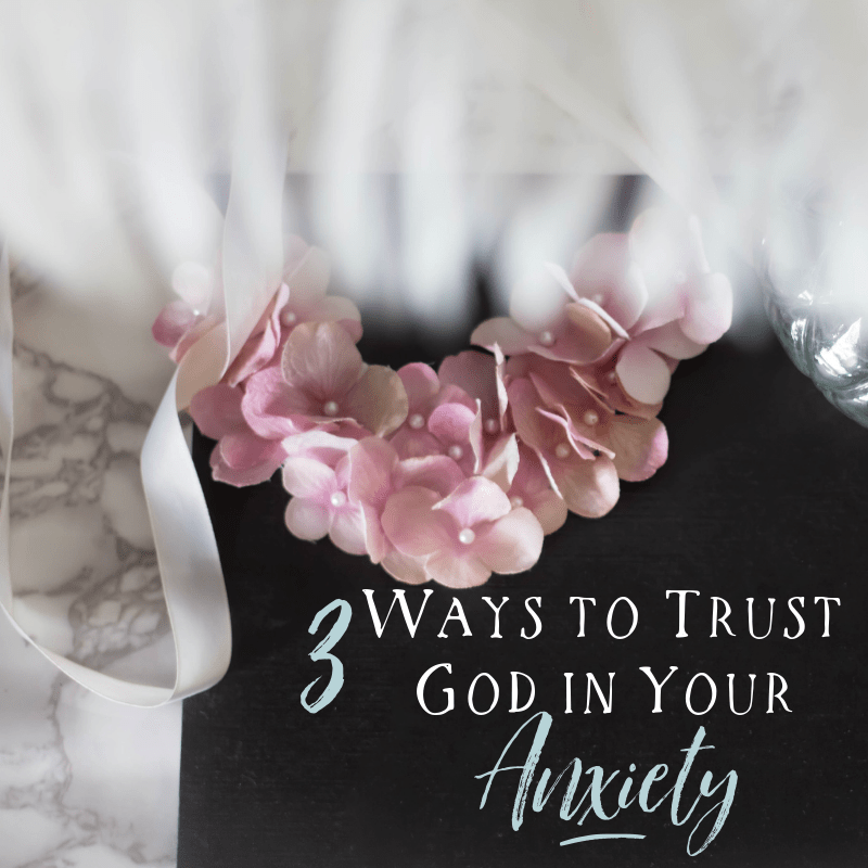 3 Ways to Trust God in Your Anxiety