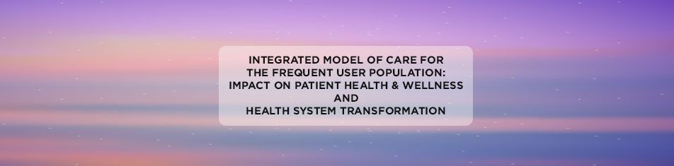 INTEGRATED-MODEL-OF-CARE-FOR-THE-FREQUENT-USER-POPULATION-IMPACT-ON-PATIENT-HEALTH-and-WELLNESS-AND-HEALTH-SYSTEM-TRANSFORMATION