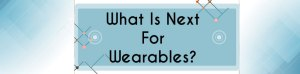 What-is-next-for-wearables?