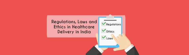 Regulations, Laws and Ethics in Healthcare Delivery in India
