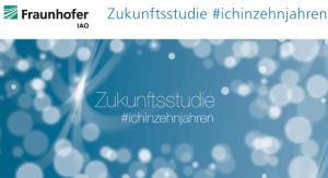 #ichinzehnjahren - Zukunftsstudie des Fraunhofer IAO